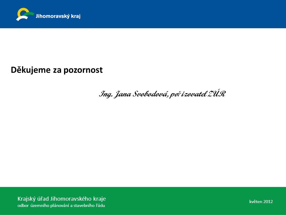 Děkujeme za pozornost Ing. Jana Svobodová, po ř izovatel ZÚR Krajský úřad Jihomoravského kraje odbor územního plánování a stavebního řádu květen 2012