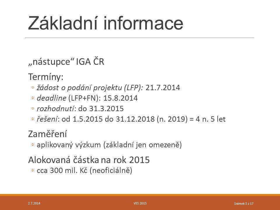 """Snímek 3 z 17 Základní informace """"nástupce"""" IGA ČR Termíny: ◦žádost o podání projektu (LFP): 21.7.2014 ◦deadline (LFP+FN): 15.8.2014 ◦rozhodnutí: do 3"""
