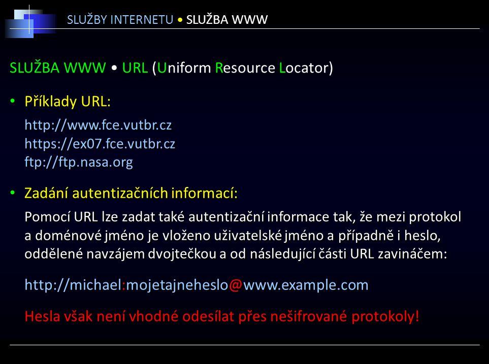 SLUŽBA WWW URL (Uniform Resource Locator) Příklady URL: http://www.fce.vutbr.cz https://ex07.fce.vutbr.cz ftp://ftp.nasa.org Zadání autentizačních informací: Pomocí URL lze zadat také autentizační informace tak, že mezi protokol a doménové jméno je vloženo uživatelské jméno a případně i heslo, oddělené navzájem dvojtečkou a od následující části URL zavináčem: http://michael:mojetajneheslo@www.example.com Hesla však není vhodné odesílat přes nešifrované protokoly.