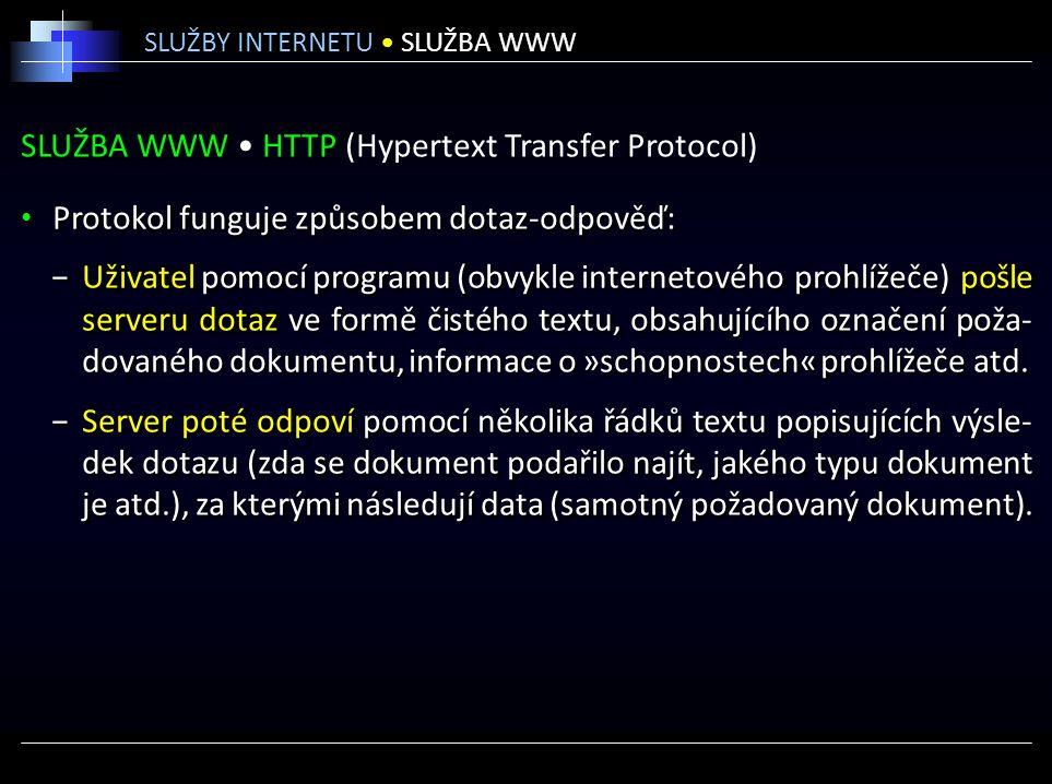 SLUŽBA WWW HTTP (Hypertext Transfer Protocol) Protokol funguje způsobem dotaz-odpověď: −Uživatel pomocí programu (obvykle internetového prohlížeče) pošle serveru dotaz ve formě čistého textu, obsahujícího označení poža- dovaného dokumentu, informace o »schopnostech« prohlížeče atd.