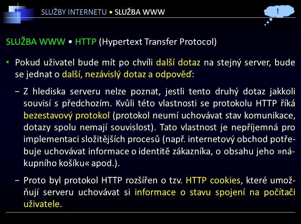 SLUŽBA WWW HTTP (Hypertext Transfer Protocol) Pokud uživatel bude mít po chvíli další dotaz na stejný server, bude se jednat o další, nezávislý dotaz a odpověď: −Z hlediska serveru nelze poznat, jestli tento druhý dotaz jakkoli souvisí s předchozím.