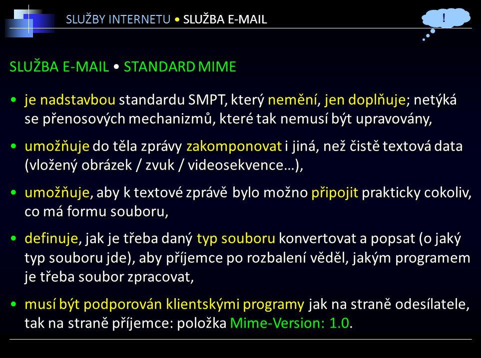 SLUŽBA E-MAIL STANDARD MIME je nadstavbou standardu SMPT, který nemění, jen doplňuje; netýká se přenosových mechanizmů, které tak nemusí být upravovány, umožňuje do těla zprávy zakomponovat i jiná, než čistě textová data (vložený obrázek / zvuk / videosekvence…), umožňuje, aby k textové zprávě bylo možno připojit prakticky cokoliv, co má formu souboru, definuje, jak je třeba daný typ souboru konvertovat a popsat (o jaký typ souboru jde), aby příjemce po rozbalení věděl, jakým programem je třeba soubor zpracovat, musí být podporován klientskými programy jak na straně odesílatele, tak na straně příjemce: položka Mime-Version: 1.0.