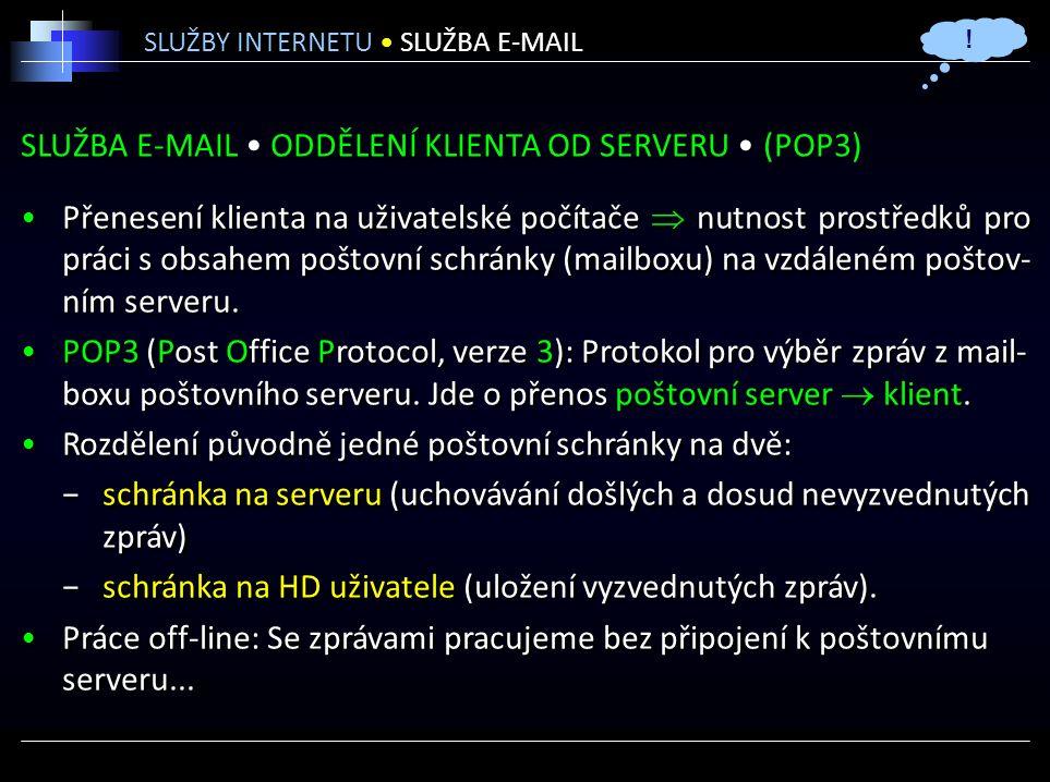 SLUŽBA E-MAIL ODDĚLENÍ KLIENTA OD SERVERU (POP3) Přenesení klienta na uživatelské počítače  nutnost prostředků pro práci s obsahem poštovní schránky (mailboxu) na vzdáleném poštov- ním serveru.