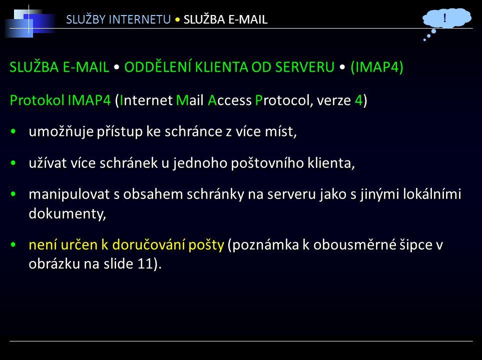 SLUŽBA E-MAIL ODDĚLENÍ KLIENTA OD SERVERU (IMAP4) Protokol IMAP4 (Internet Mail Access Protocol, verze 4) umožňuje přístup ke schránce z více míst, užívat více schránek u jednoho poštovního klienta, manipulovat s obsahem schránky na serveru jako s jinými lokálními dokumenty, není určen k doručování pošty (poznámka k obousměrné šipce v obrázku na slide 11).