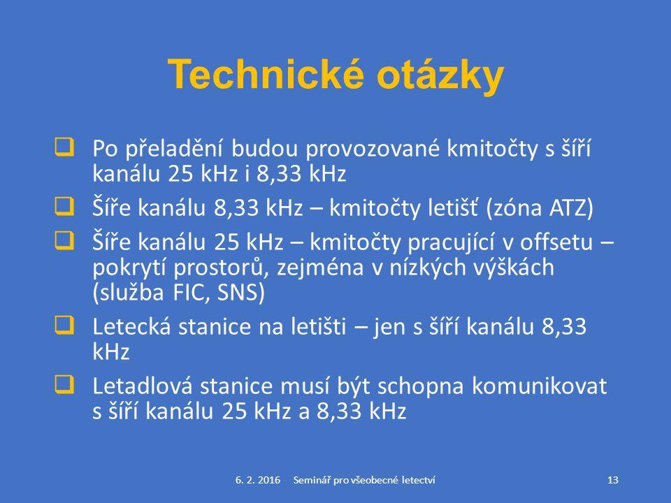 Technické otázky  Po přeladění budou provozované kmitočty s šíří kanálu 25 kHz i 8,33 kHz  Šíře kanálu 8,33 kHz – kmitočty letišť (zóna ATZ)  Šíře kanálu 25 kHz – kmitočty pracující v offsetu – pokrytí prostorů, zejména v nízkých výškách (služba FIC, SNS)  Letecká stanice na letišti – jen s šíří kanálu 8,33 kHz  Letadlová stanice musí být schopna komunikovat s šíří kanálu 25 kHz a 8,33 kHz 6.