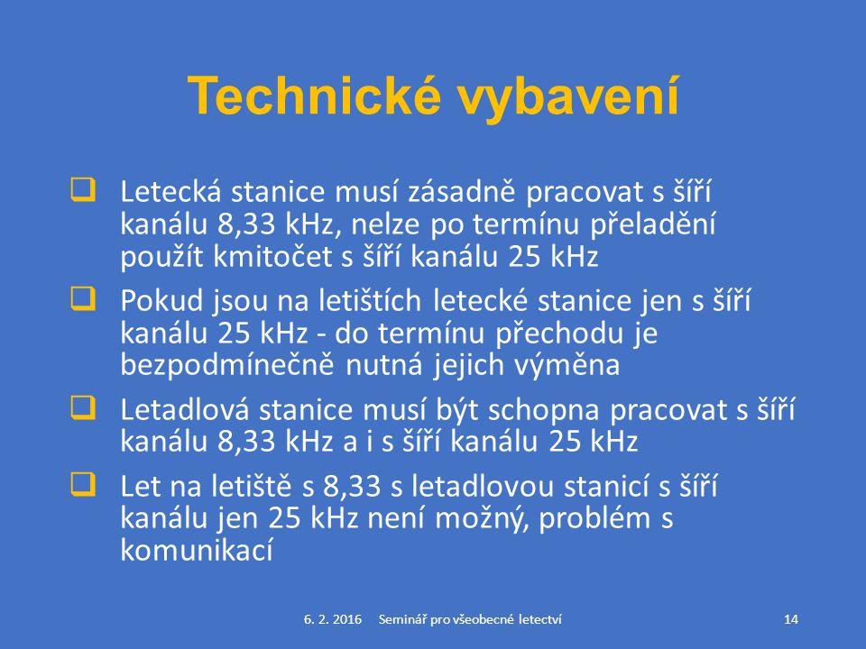 Technické vybavení  Letecká stanice musí zásadně pracovat s šíří kanálu 8,33 kHz, nelze po termínu přeladění použít kmitočet s šíří kanálu 25 kHz  Pokud jsou na letištích letecké stanice jen s šíří kanálu 25 kHz - do termínu přechodu je bezpodmínečně nutná jejich výměna  Letadlová stanice musí být schopna pracovat s šíří kanálu 8,33 kHz a i s šíří kanálu 25 kHz  Let na letiště s 8,33 s letadlovou stanicí s šíří kanálu jen 25 kHz není možný, problém s komunikací 6.