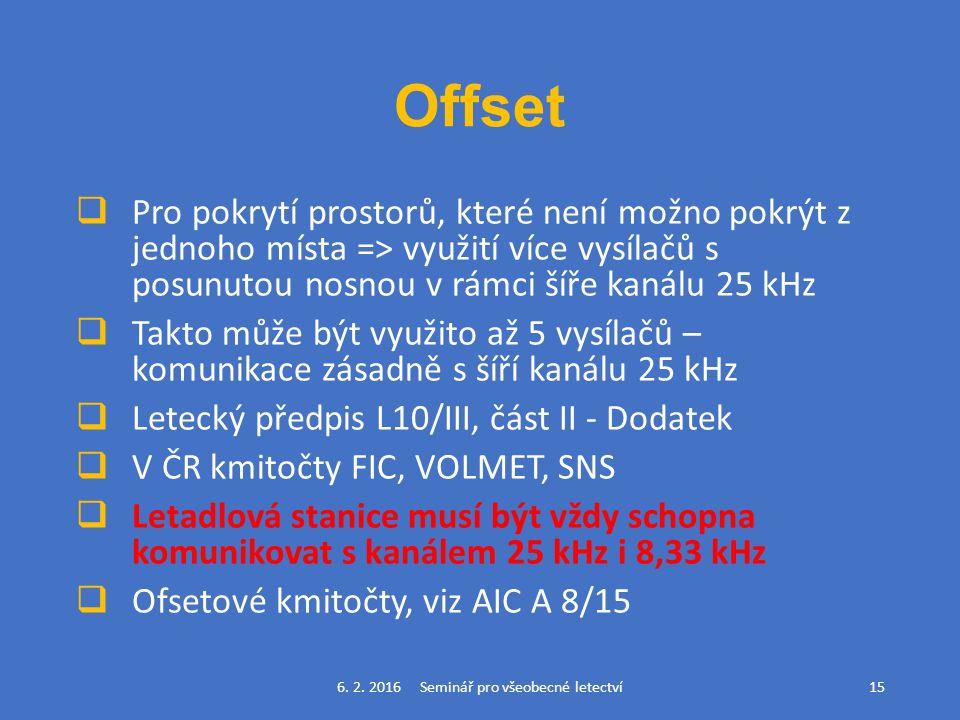 Offset  Pro pokrytí prostorů, které není možno pokrýt z jednoho místa => využití více vysílačů s posunutou nosnou v rámci šíře kanálu 25 kHz  Takto může být využito až 5 vysílačů – komunikace zásadně s šíří kanálu 25 kHz  Letecký předpis L10/III, část II - Dodatek  V ČR kmitočty FIC, VOLMET, SNS  Letadlová stanice musí být vždy schopna komunikovat s kanálem 25 kHz i 8,33 kHz  Ofsetové kmitočty, viz AIC A 8/15 6.