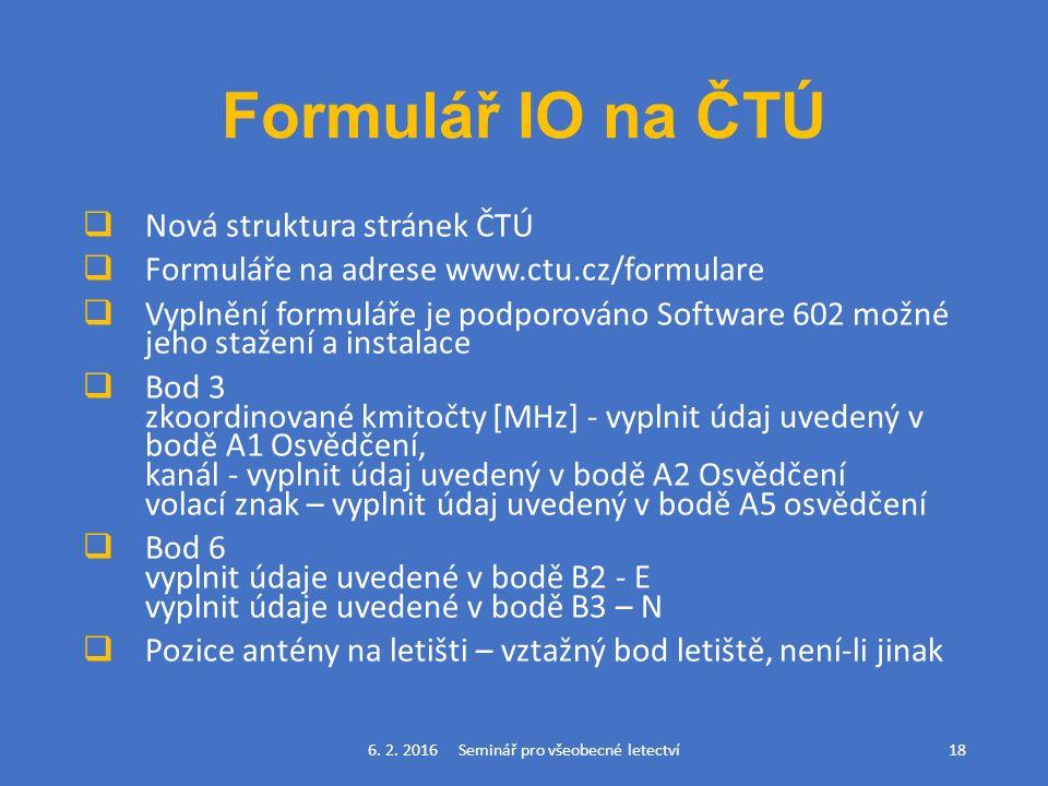 Formulář IO na ČTÚ  Nová struktura stránek ČTÚ  Formuláře na adrese www.ctu.cz/formulare  Vyplnění formuláře je podporováno Software 602 možné jeho stažení a instalace  Bod 3 zkoordinované kmitočty [MHz] - vyplnit údaj uvedený v bodě A1 Osvědčení, kanál - vyplnit údaj uvedený v bodě A2 Osvědčení volací znak – vyplnit údaj uvedený v bodě A5 osvědčení  Bod 6 vyplnit údaje uvedené v bodě B2 - E vyplnit údaje uvedené v bodě B3 – N  Pozice antény na letišti – vztažný bod letiště, není-li jinak 6.