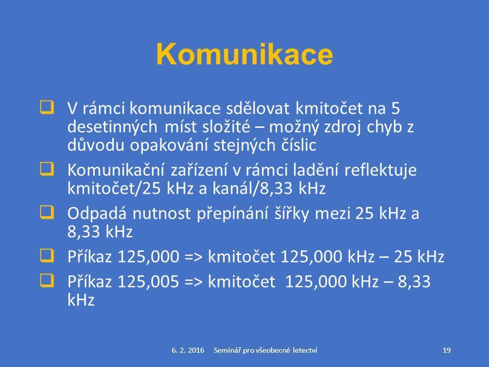 Komunikace  V rámci komunikace sdělovat kmitočet na 5 desetinných míst složité – možný zdroj chyb z důvodu opakování stejných číslic  Komunikační zařízení v rámci ladění reflektuje kmitočet/25 kHz a kanál/8,33 kHz  Odpadá nutnost přepínání šířky mezi 25 kHz a 8,33 kHz  Příkaz 125,000 => kmitočet 125,000 kHz – 25 kHz  Příkaz 125,005 => kmitočet 125,000 kHz – 8,33 kHz 6.