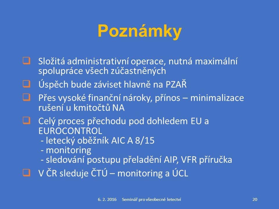 Poznámky  Složitá administrativní operace, nutná maximální spolupráce všech zúčastněných  Úspěch bude záviset hlavně na PZAŘ  Přes vysoké finanční nároky, přínos – minimalizace rušení u kmitočtů NA  Celý proces přechodu pod dohledem EU a EUROCONTROL - letecký oběžník AIC A 8/15 - monitoring - sledování postupu přeladění AIP, VFR příručka  V ČR sleduje ČTÚ – monitoring a ÚCL 6.