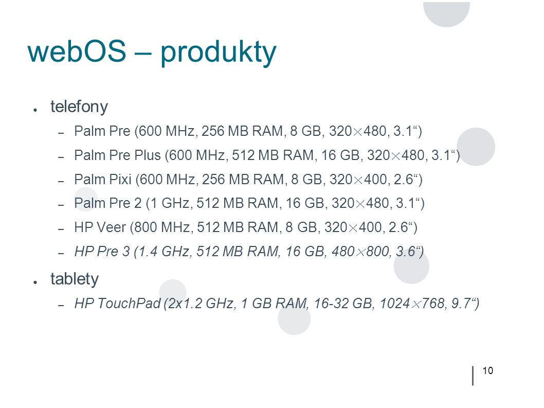 10 webOS – produkty ● telefony – Palm Pre (600 MHz, 256 MB RAM, 8 GB, 320×480, 3.1 ) – Palm Pre Plus (600 MHz, 512 MB RAM, 16 GB, 320×480, 3.1 ) – Palm Pixi (600 MHz, 256 MB RAM, 8 GB, 320×400, 2.6 ) – Palm Pre 2 (1 GHz, 512 MB RAM, 16 GB, 320×480, 3.1 ) – HP Veer (800 MHz, 512 MB RAM, 8 GB, 320×400, 2.6 ) – HP Pre 3 (1.4 GHz, 512 MB RAM, 16 GB, 480×800, 3.6 ) ● tablety – HP TouchPad (2x1.2 GHz, 1 GB RAM, 16-32 GB, 1024×768, 9.7 )