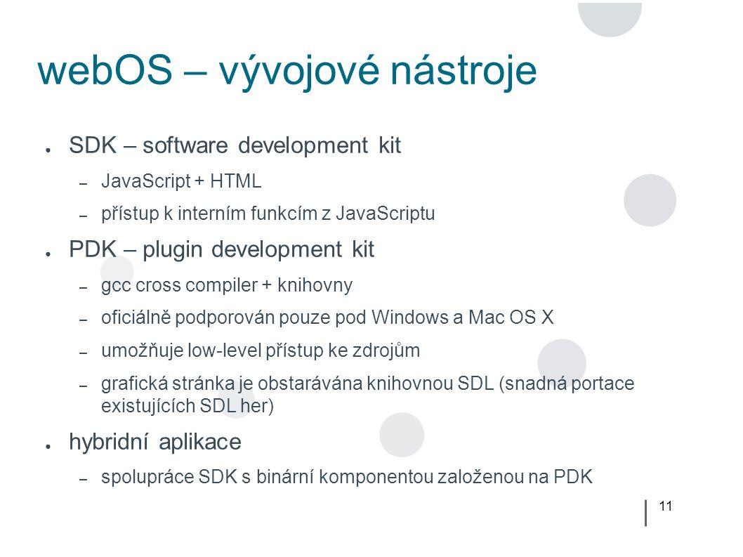 11 webOS – vývojové nástroje ● SDK – software development kit – JavaScript + HTML – přístup k interním funkcím z JavaScriptu ● PDK – plugin development kit – gcc cross compiler + knihovny – oficiálně podporován pouze pod Windows a Mac OS X – umožňuje low-level přístup ke zdrojům – grafická stránka je obstarávána knihovnou SDL (snadná portace existujících SDL her) ● hybridní aplikace – spolupráce SDK s binární komponentou založenou na PDK