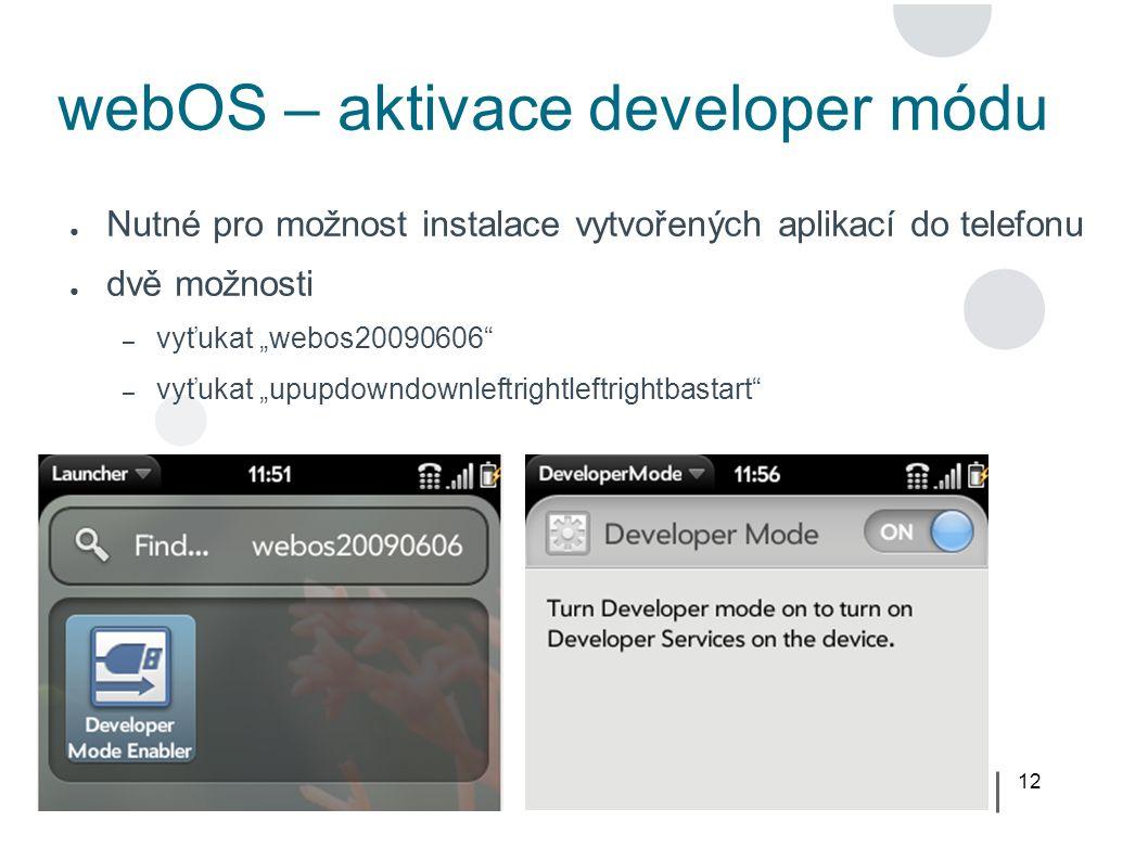 """12 webOS – aktivace developer módu ● Nutné pro možnost instalace vytvořených aplikací do telefonu ● dvě možnosti – vyťukat """"webos20090606 – vyťukat """"upupdowndownleftrightleftrightbastart"""