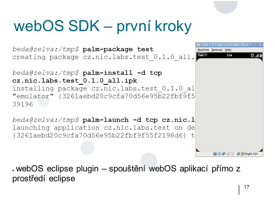 17 webOS SDK – první kroky beda@zelva:/tmp$ palm-package test creating package cz.nic.labs.test_0.1.0_all.ipk in /tmp beda@zelva:/tmp$ palm-install -d tcp cz.nic.labs.test_0.1.0_all.ipk installing package cz.nic.labs.test_0.1.0_all.ipk on device emulator {3261aebd20c9cfa70d56e95b22fbf9f55f2198d6} tcp 39196 beda@zelva:/tmp$ palm-launch -d tcp cz.nic.labs.test launching application cz.nic.labs.test on device emulator {3261aebd20c9cfa70d56e95b22fbf9f55f2198d6} tcp 39196 ● webOS eclipse plugin – spouštění webOS aplikací přímo z prostředí eclipse
