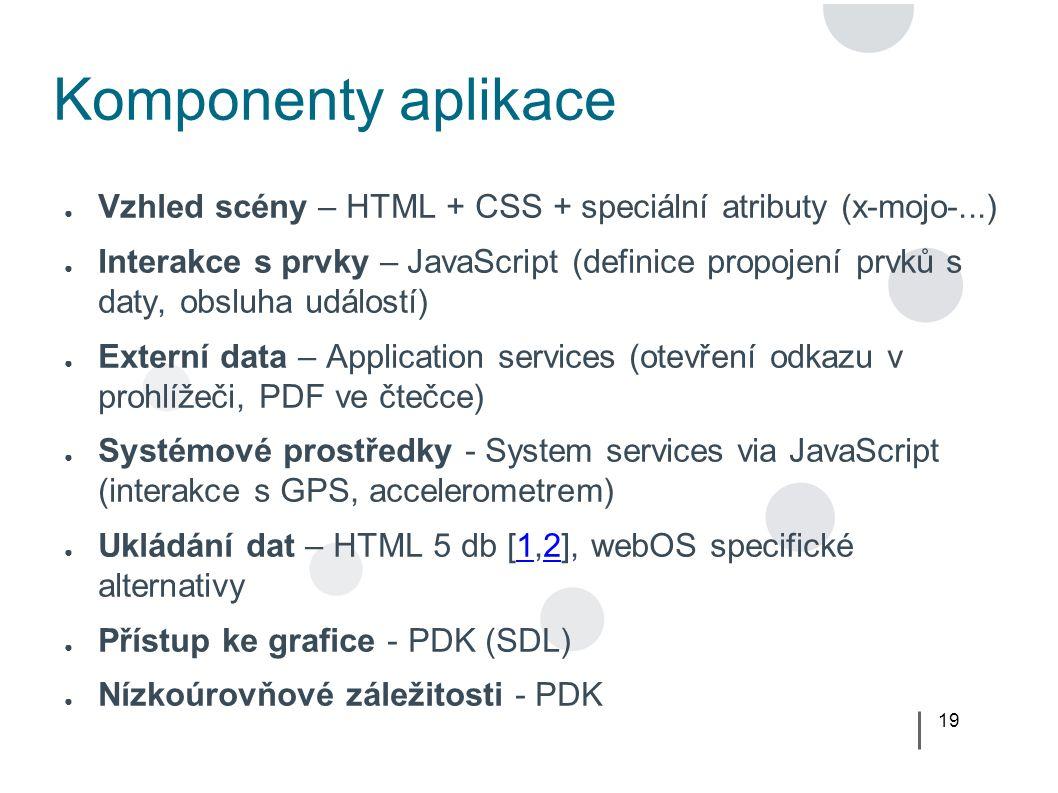 19 Komponenty aplikace ● Vzhled scény – HTML + CSS + speciální atributy (x-mojo-...) ● Interakce s prvky – JavaScript (definice propojení prvků s daty, obsluha událostí) ● Externí data – Application services (otevření odkazu v prohlížeči, PDF ve čtečce) ● Systémové prostředky - System services via JavaScript (interakce s GPS, accelerometrem) ● Ukládání dat – HTML 5 db [1,2], webOS specifické alternativy12 ● Přístup ke grafice - PDK (SDL) ● Nízkoúrovňové záležitosti - PDK