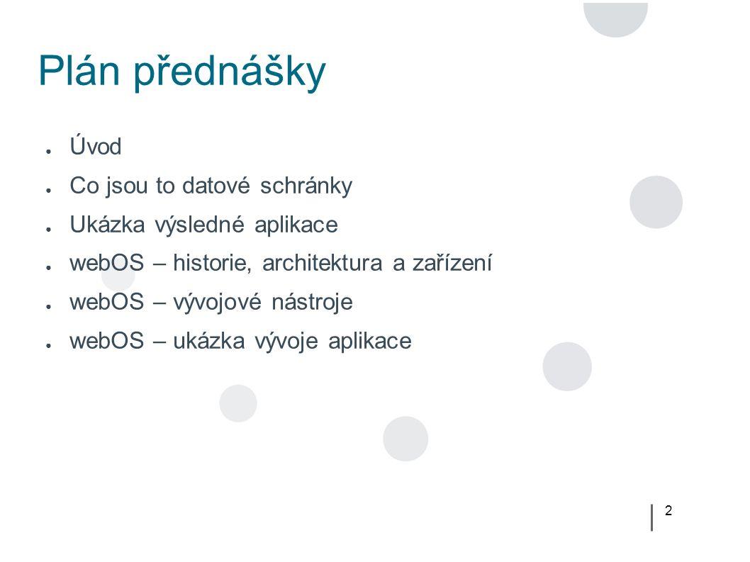 2 Plán přednášky ● Úvod ● Co jsou to datové schránky ● Ukázka výsledné aplikace ● webOS – historie, architektura a zařízení ● webOS – vývojové nástroje ● webOS – ukázka vývoje aplikace