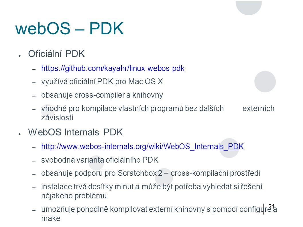 21 webOS – PDK ● Oficiální PDK – https://github.com/kayahr/linux-webos-pdk https://github.com/kayahr/linux-webos-pdk – využívá oficiální PDK pro Mac OS X – obsahuje cross-compiler a knihovny – vhodné pro kompilace vlastních programů bez dalších externích závislostí ● WebOS Internals PDK – http://www.webos-internals.org/wiki/WebOS_Internals_PDK http://www.webos-internals.org/wiki/WebOS_Internals_PDK – svobodná varianta oficiálního PDK – obsahuje podporu pro Scratchbox 2 – cross-kompilační prostředí – instalace trvá desítky minut a může být potřeba vyhledat si řešení nějakého problému – umožňuje pohodlně kompilovat externí knihovny s pomocí configure a make