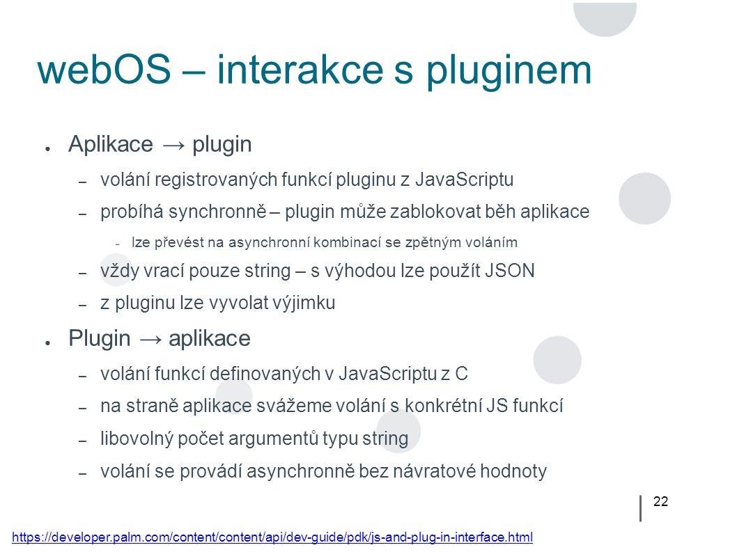 22 webOS – interakce s pluginem ● Aplikace → plugin – volání registrovaných funkcí pluginu z JavaScriptu – probíhá synchronně – plugin může zablokovat běh aplikace – lze převést na asynchronní kombinací se zpětným voláním – vždy vrací pouze string – s výhodou lze použít JSON – z pluginu lze vyvolat výjimku ● Plugin → aplikace – volání funkcí definovaných v JavaScriptu z C – na straně aplikace svážeme volání s konkrétní JS funkcí – libovolný počet argumentů typu string – volání se provádí asynchronně bez návratové hodnoty https://developer.palm.com/content/content/api/dev-guide/pdk/js-and-plug-in-interface.html