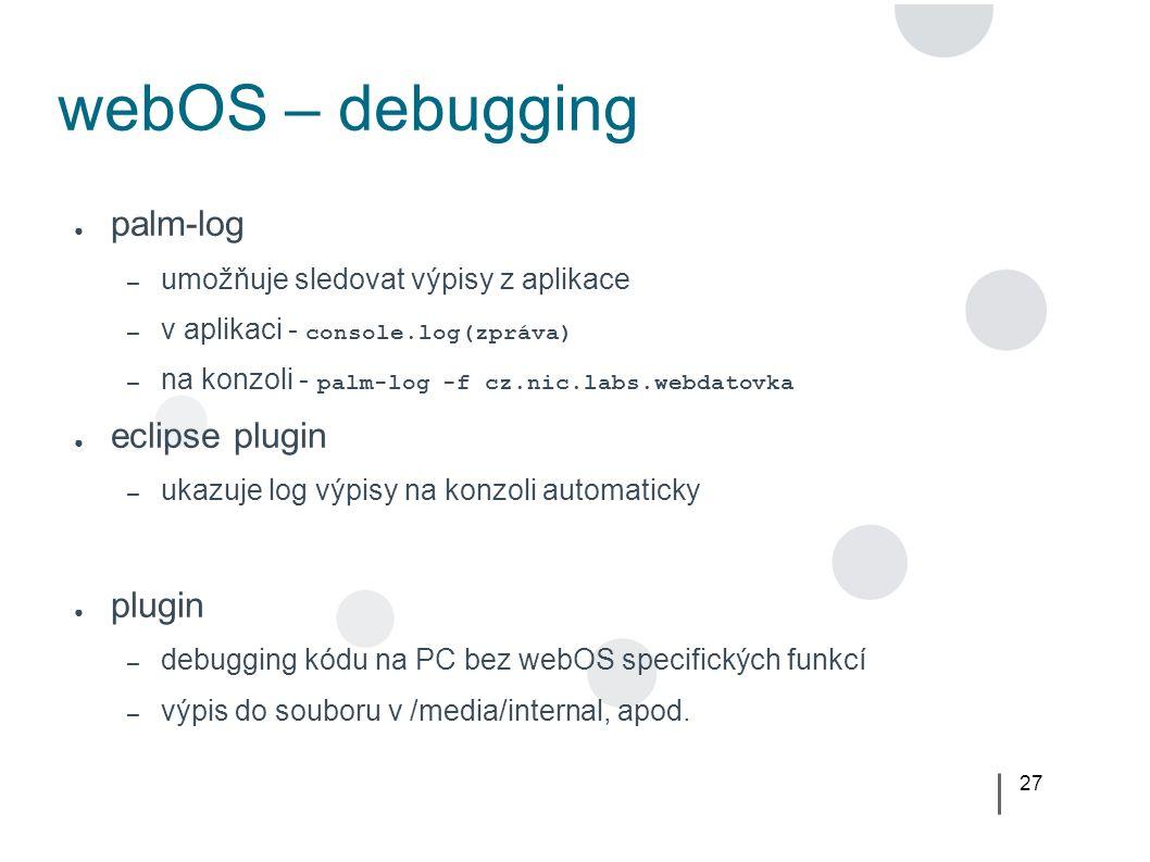 27 webOS – debugging ● palm-log – umožňuje sledovat výpisy z aplikace – v aplikaci - console.log(zpráva) – na konzoli - palm-log -f cz.nic.labs.webdatovka ● eclipse plugin – ukazuje log výpisy na konzoli automaticky ● plugin – debugging kódu na PC bez webOS specifických funkcí – výpis do souboru v /media/internal, apod.
