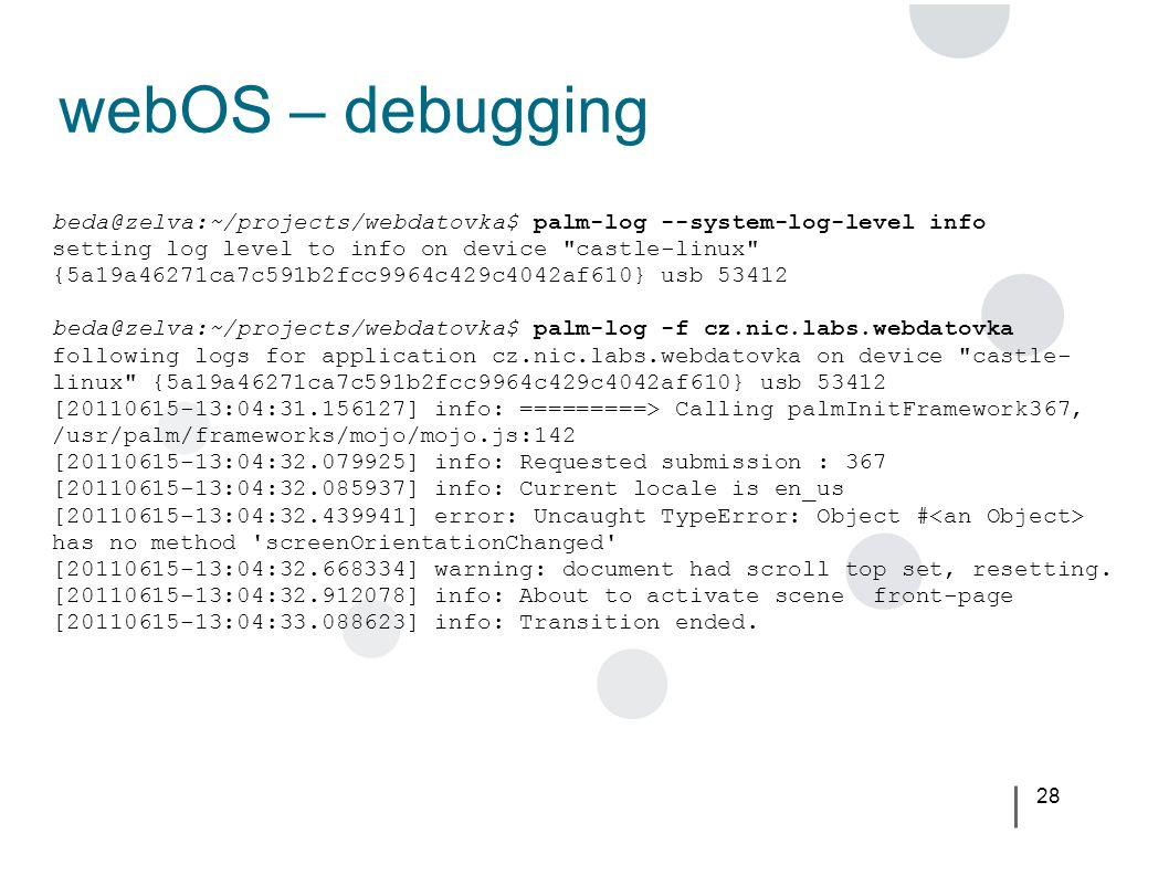 28 webOS – debugging beda@zelva:~/projects/webdatovka$ palm-log --system-log-level info setting log level to info on device castle-linux {5a19a46271ca7c591b2fcc9964c429c4042af610} usb 53412 beda@zelva:~/projects/webdatovka$ palm-log -f cz.nic.labs.webdatovka following logs for application cz.nic.labs.webdatovka on device castle- linux {5a19a46271ca7c591b2fcc9964c429c4042af610} usb 53412 [20110615-13:04:31.156127] info: =========> Calling palmInitFramework367, /usr/palm/frameworks/mojo/mojo.js:142 [20110615-13:04:32.079925] info: Requested submission : 367 [20110615-13:04:32.085937] info: Current locale is en_us [20110615-13:04:32.439941] error: Uncaught TypeError: Object # has no method screenOrientationChanged [20110615-13:04:32.668334] warning: document had scroll top set, resetting.