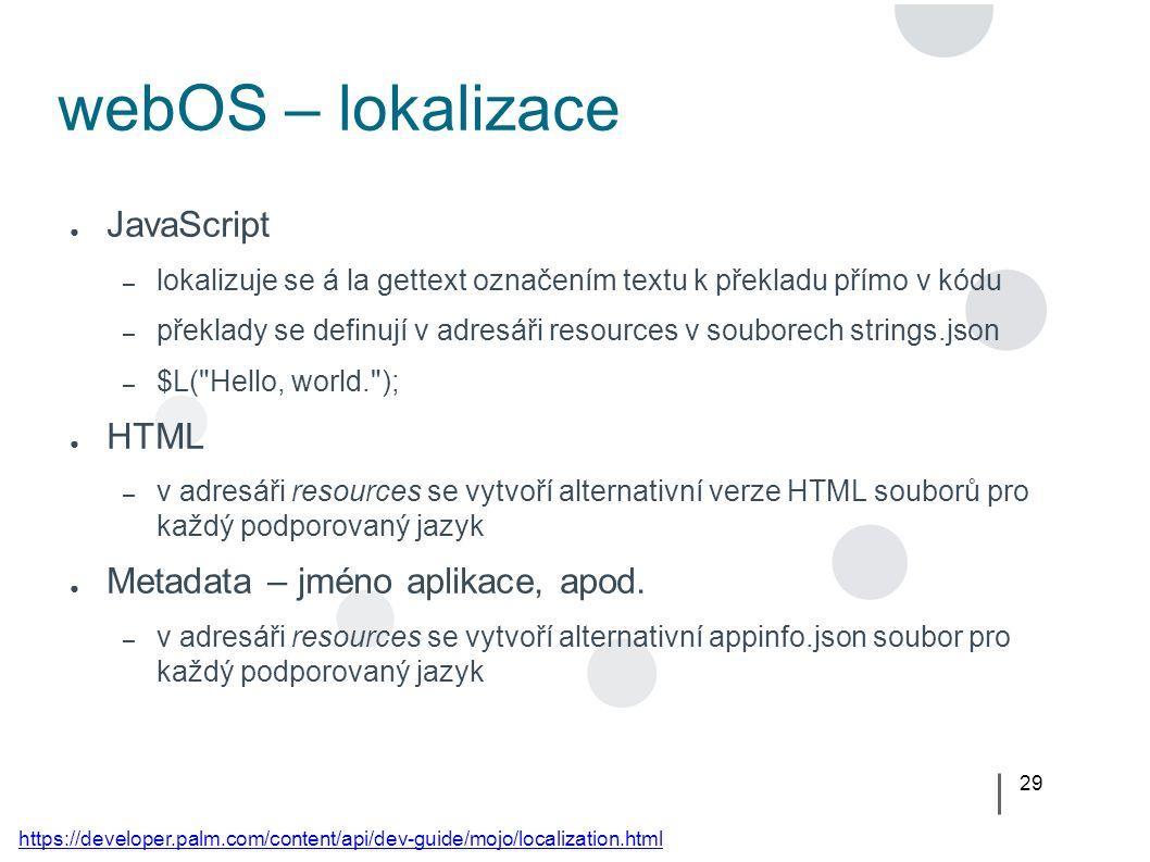 29 webOS – lokalizace ● JavaScript – lokalizuje se á la gettext označením textu k překladu přímo v kódu – překlady se definují v adresáři resources v souborech strings.json – $L( Hello, world. ); ● HTML – v adresáři resources se vytvoří alternativní verze HTML souborů pro každý podporovaný jazyk ● Metadata – jméno aplikace, apod.