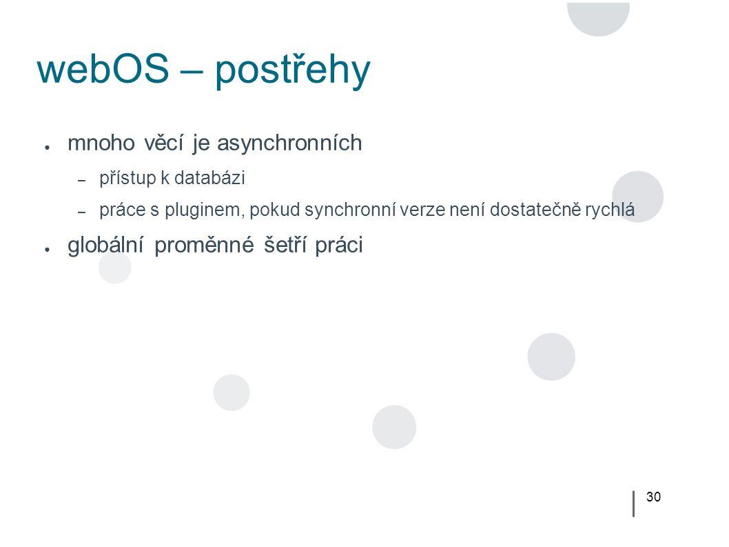 30 webOS – postřehy ● mnoho věcí je asynchronních – přístup k databázi – práce s pluginem, pokud synchronní verze není dostatečně rychlá ● globální proměnné šetří práci