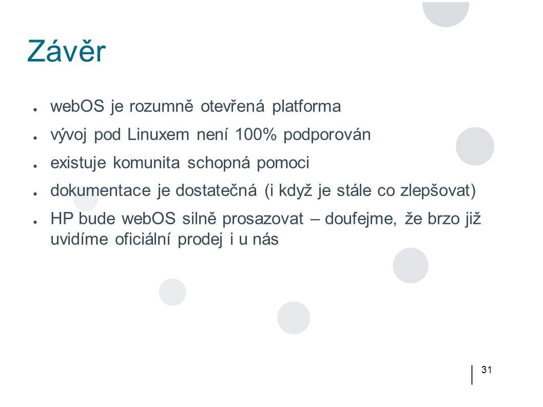 31 Závěr ● webOS je rozumně otevřená platforma ● vývoj pod Linuxem není 100% podporován ● existuje komunita schopná pomoci ● dokumentace je dostatečná (i když je stále co zlepšovat) ● HP bude webOS silně prosazovat – doufejme, že brzo již uvidíme oficiální prodej i u nás