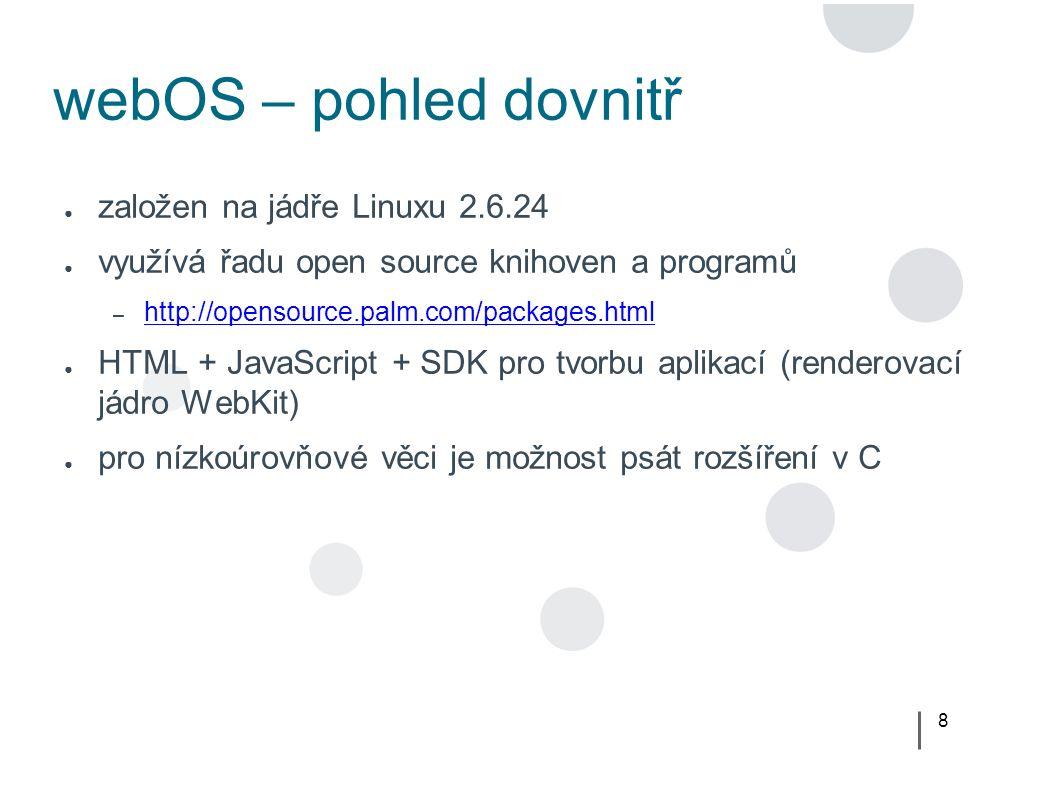 8 webOS – pohled dovnitř ● založen na jádře Linuxu 2.6.24 ● využívá řadu open source knihoven a programů – http://opensource.palm.com/packages.html http://opensource.palm.com/packages.html ● HTML + JavaScript + SDK pro tvorbu aplikací (renderovací jádro WebKit) ● pro nízkoúrovňové věci je možnost psát rozšíření v C