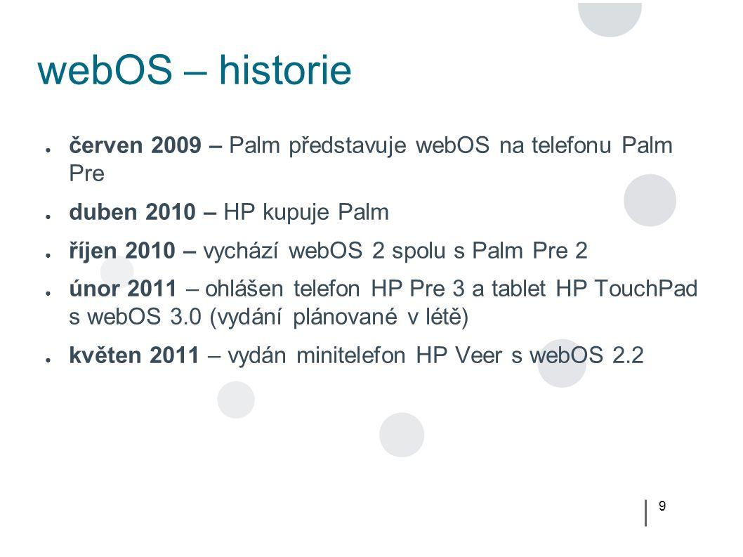 9 webOS – historie ● červen 2009 – Palm představuje webOS na telefonu Palm Pre ● duben 2010 – HP kupuje Palm ● říjen 2010 – vychází webOS 2 spolu s Palm Pre 2 ● únor 2011 – ohlášen telefon HP Pre 3 a tablet HP TouchPad s webOS 3.0 (vydání plánované v létě) ● květen 2011 – vydán minitelefon HP Veer s webOS 2.2