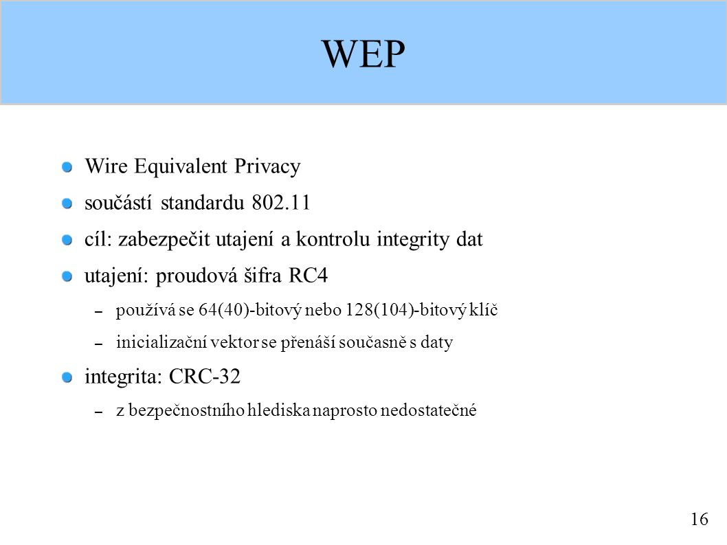 16 WEP Wire Equivalent Privacy součástí standardu 802.11 cíl: zabezpečit utajení a kontrolu integrity dat utajení: proudová šifra RC4 – používá se 64(40)-bitový nebo 128(104)-bitový klíč – inicializační vektor se přenáší současně s daty integrita: CRC-32 – z bezpečnostního hlediska naprosto nedostatečné