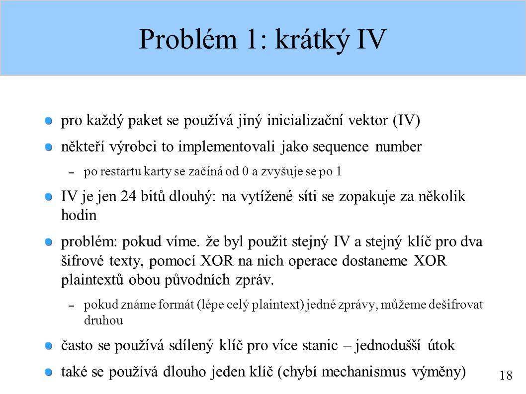18 Problém 1: krátký IV pro každý paket se používá jiný inicializační vektor (IV) někteří výrobci to implementovali jako sequence number – po restartu karty se začíná od 0 a zvyšuje se po 1 IV je jen 24 bitů dlouhý: na vytížené síti se zopakuje za několik hodin problém: pokud víme.