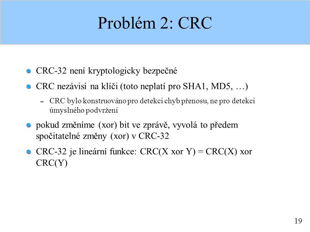 19 Problém 2: CRC CRC-32 není kryptologicky bezpečné CRC nezávisí na klíči (toto neplatí pro SHA1, MD5, …) – CRC bylo konstruováno pro detekci chyb přenosu, ne pro detekci úmyslného podvržení pokud změníme (xor) bit ve zprávě, vyvolá to předem spočitatelné změny (xor) v CRC-32 CRC-32 je lineární funkce: CRC(X xor Y) = CRC(X) xor CRC(Y)