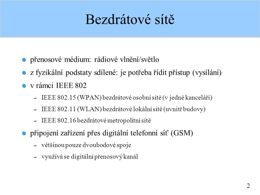 2 Bezdrátové sítě přenosové médium: rádiové vlnění/světlo z fyzikální podstaty sdílené: je potřeba řídit přístup (vysílání) v rámci IEEE 802 – IEEE 802.15 (WPAN) bezdrátové osobní sítě (v jedné kanceláři) – IEEE 802.11 (WLAN) bezdrátové lokální sítě (uvnitř budovy) – IEEE 802.16 bezdrátové metropolitní sítě připojení zařízení přes digitální telefonní síť (GSM) – většinou pouze dvoubodové spoje – využívá se digitální přenosový kanál