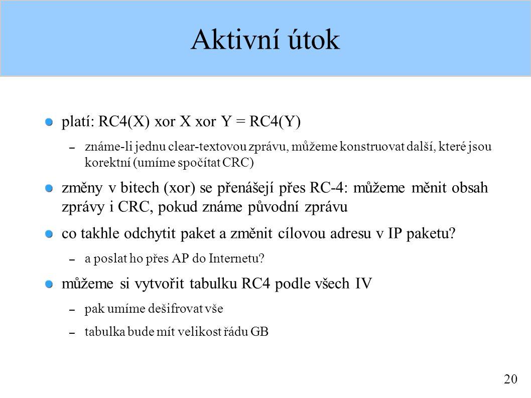 20 Aktivní útok platí: RC4(X) xor X xor Y = RC4(Y) – známe-li jednu clear-textovou zprávu, můžeme konstruovat další, které jsou korektní (umíme spočítat CRC) změny v bitech (xor) se přenášejí přes RC-4: můžeme měnit obsah zprávy i CRC, pokud známe původní zprávu co takhle odchytit paket a změnit cílovou adresu v IP paketu.