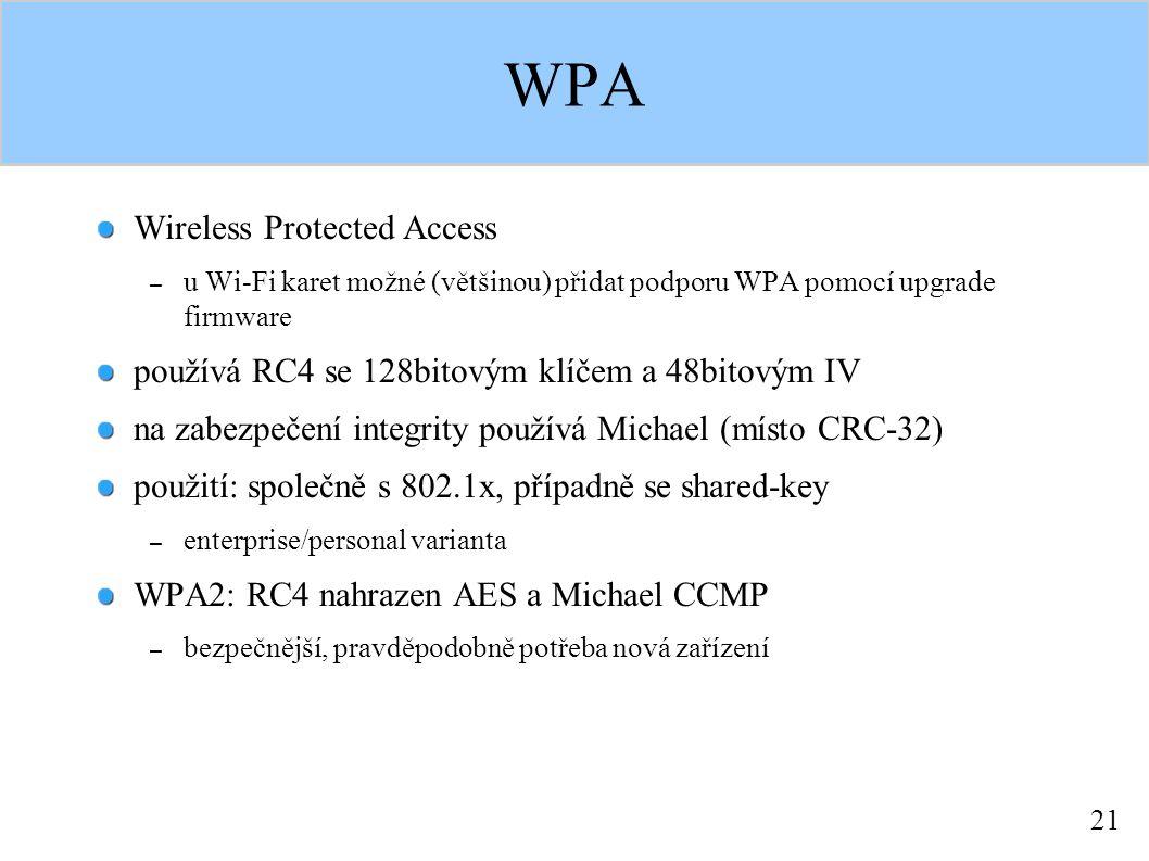 21 WPA Wireless Protected Access – u Wi-Fi karet možné (většinou) přidat podporu WPA pomocí upgrade firmware používá RC4 se 128bitovým klíčem a 48bitovým IV na zabezpečení integrity používá Michael (místo CRC-32) použití: společně s 802.1x, případně se shared-key – enterprise/personal varianta WPA2: RC4 nahrazen AES a Michael CCMP – bezpečnější, pravděpodobně potřeba nová zařízení