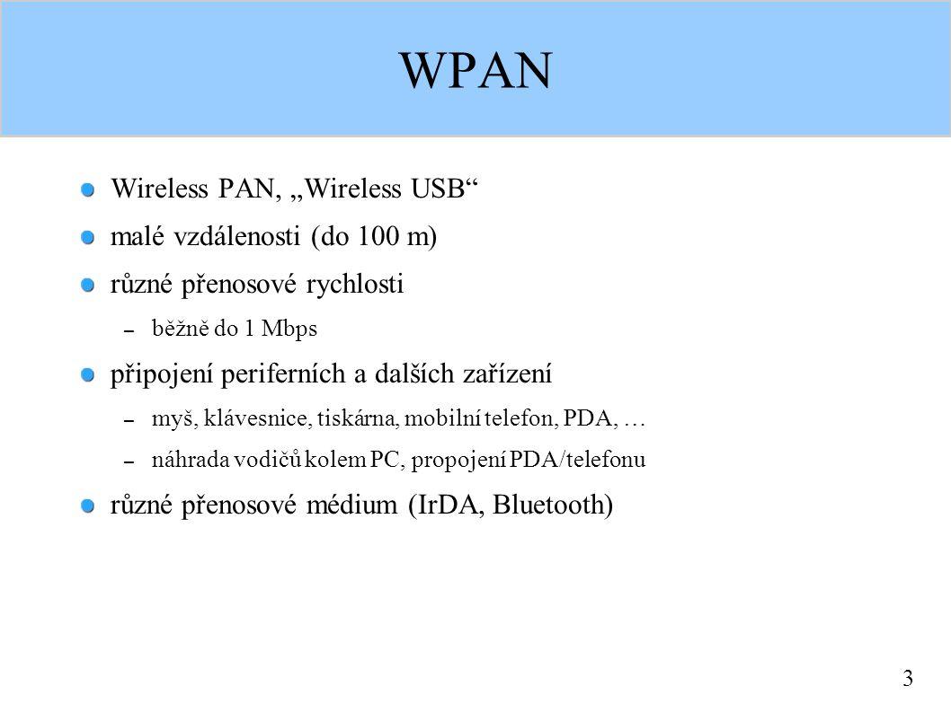"""3 WPAN Wireless PAN, """"Wireless USB malé vzdálenosti (do 100 m) různé přenosové rychlosti – běžně do 1 Mbps připojení periferních a dalších zařízení – myš, klávesnice, tiskárna, mobilní telefon, PDA, … – náhrada vodičů kolem PC, propojení PDA/telefonu různé přenosové médium (IrDA, Bluetooth)"""