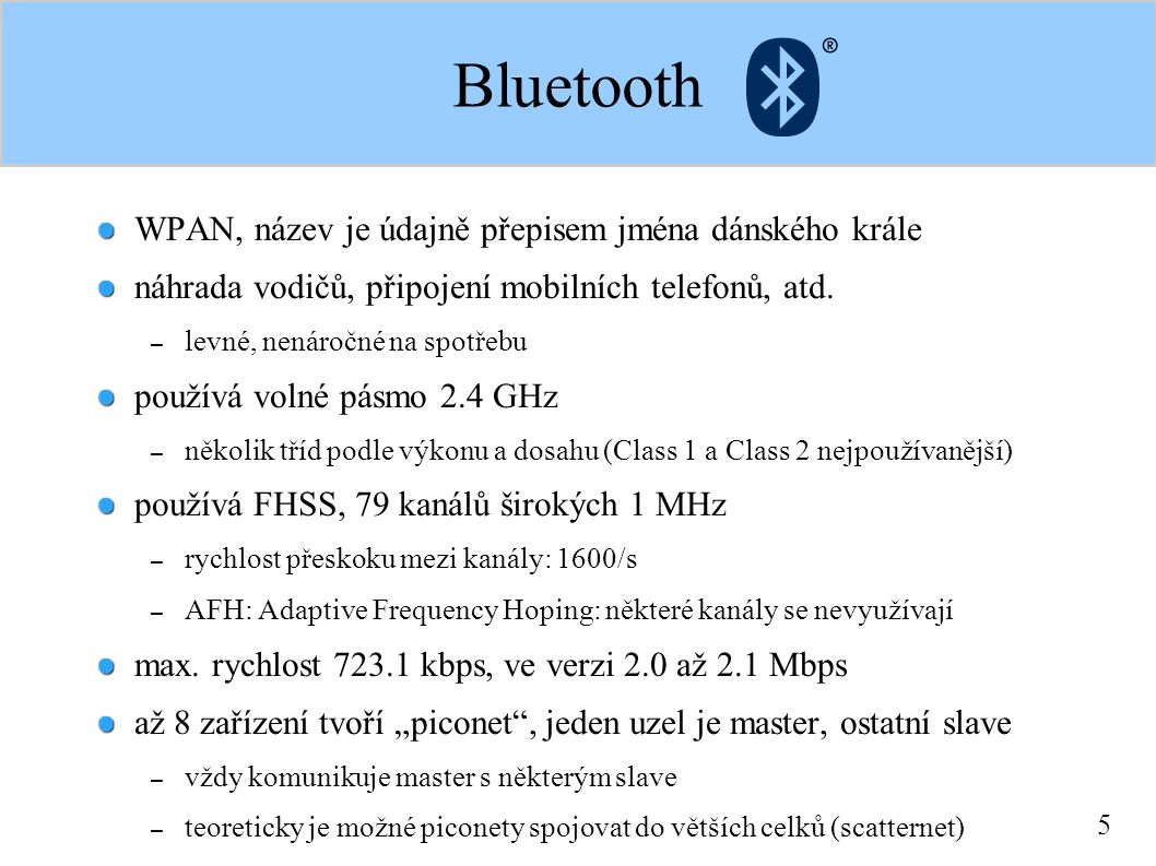"""6 Bluetooth BT zařízení mají 48bitové adresy většinou se místo nich používají jména zařízení zařízení mohou vyhledávat v okolí komunikační partnery – pokud znají adresu, měl by partner odpovědět každé zařízení má class-identifier – identifikace, o jaké zařízení se jedná BT podporuje šifrovanou dvoubodovou komunikaci (pairing) zařízení musí podporovat """"profily -- údaj o tom, co umí – basic image profile, basic printer profile, hands free profile"""