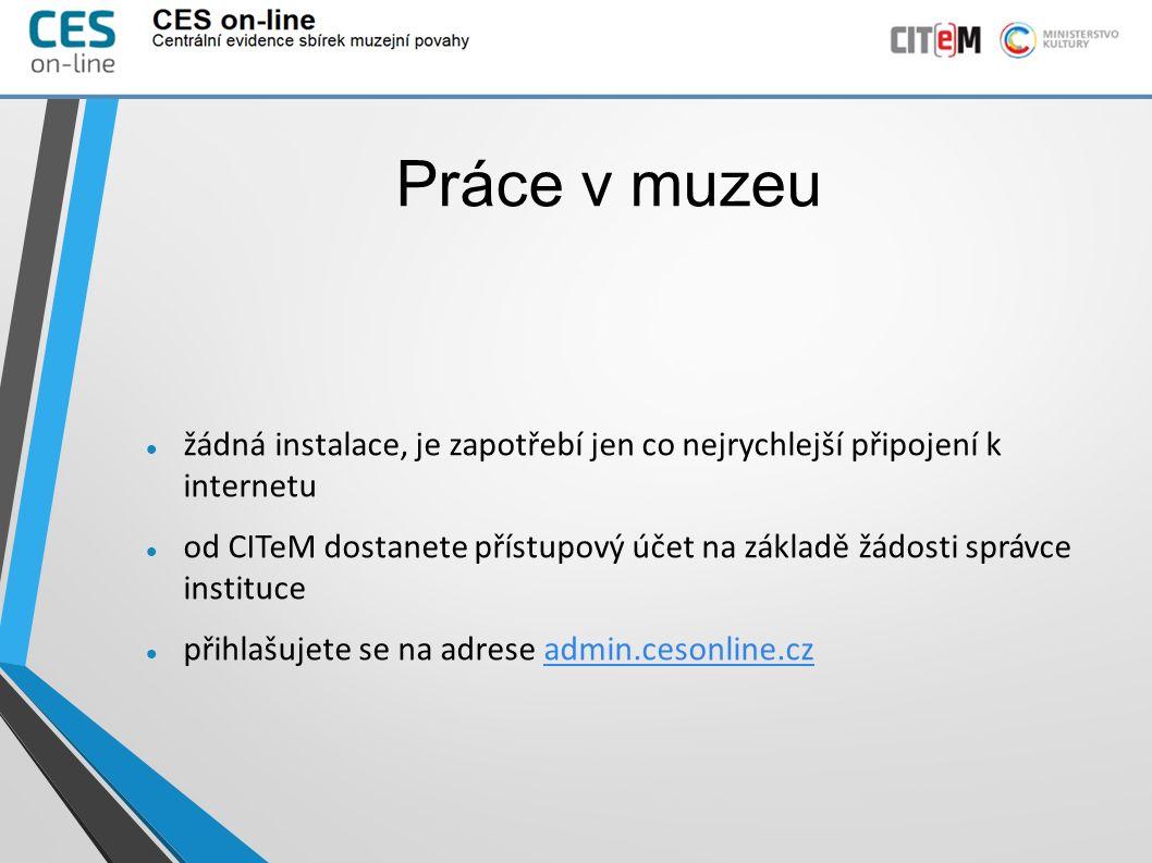 Práce v muzeu žádná instalace, je zapotřebí jen co nejrychlejší připojení k internetu od CITeM dostanete přístupový účet na základě žádosti správce instituce přihlašujete se na adrese admin.cesonline.czadmin.cesonline.cz