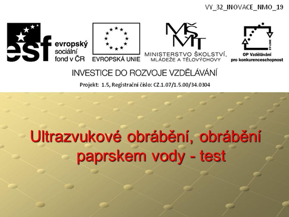 Ultrazvukové obrábění, obrábění paprskem vody - test Ultrazvukové obrábění, obrábění paprskem vody - test A pro obrábění tvrdých a křehkých materiálů materiálů elektricky vodivých B pro obrábění tvrdých a křehkých materiálů materiálů elektricky nevodivých C při ostření nástrojů při dělení materiálů D pro obrábění měkkých a houževnatých materiálů elektricky vodivých 1.Ultrazvukové obrábění způsob používaný: B