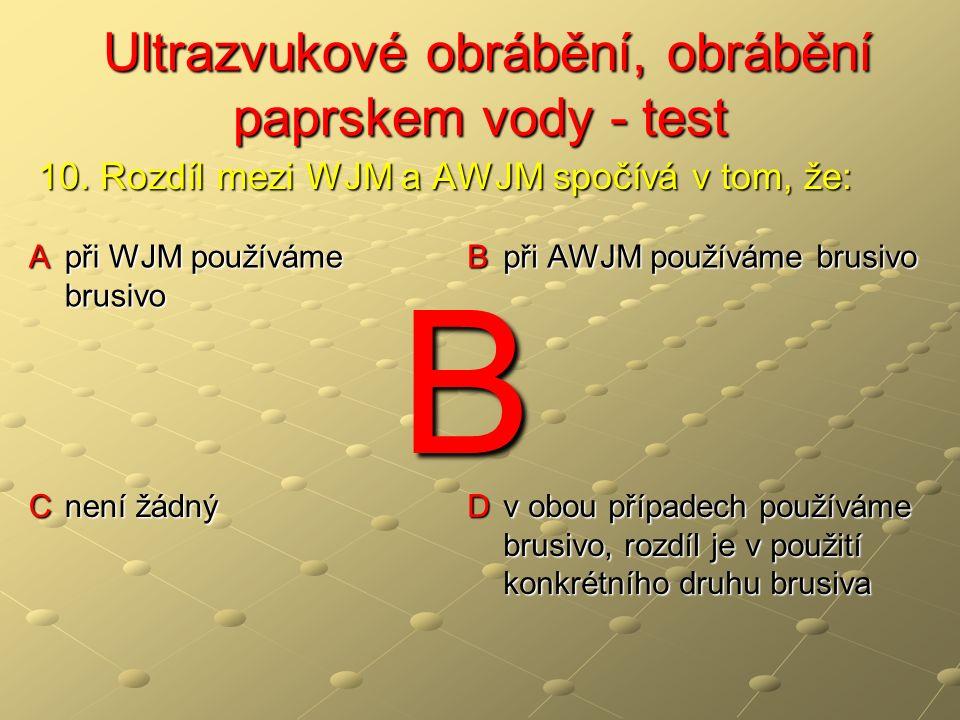 Ultrazvukové obrábění, obrábění paprskem vody - test Ultrazvukové obrábění, obrábění paprskem vody - test A při WJM používáme brusivo B při AWJM používáme brusivo C není žádný D v obou případech používáme brusivo, rozdíl je v použití konkrétního druhu brusiva 10.