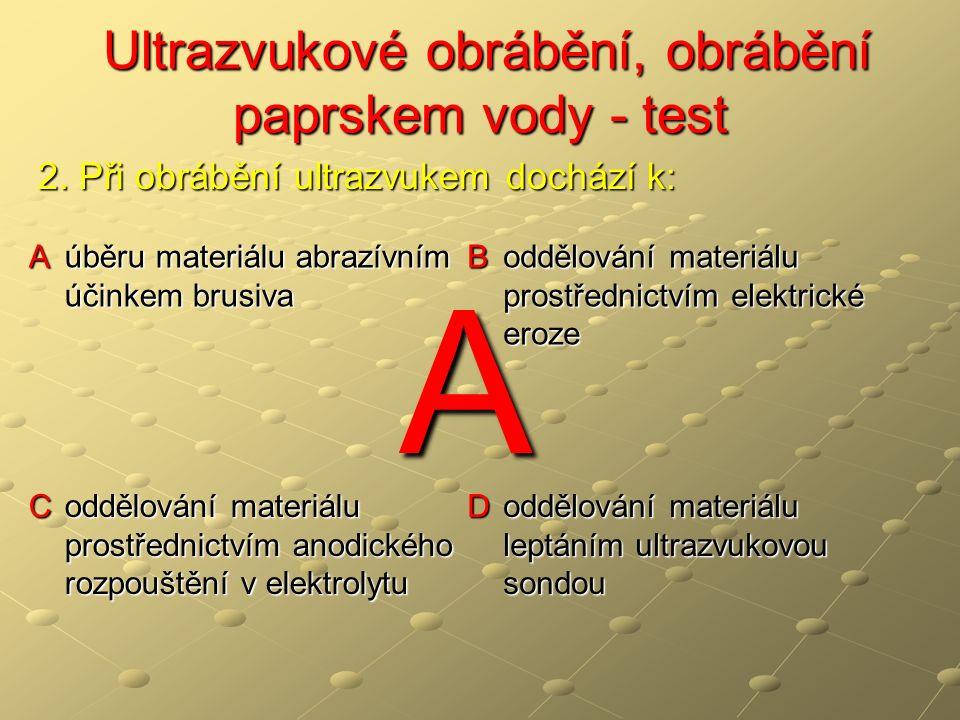 Ultrazvukové obrábění, obrábění paprskem vody - test Ultrazvukové obrábění, obrábění paprskem vody - test A úběru materiálu abrazívním účinkem brusiva B oddělování materiálu prostřednictvím elektrické eroze C oddělování materiálu prostřednictvím anodického rozpouštění v elektrolytu D oddělování materiálu leptáním ultrazvukovou sondou 2.