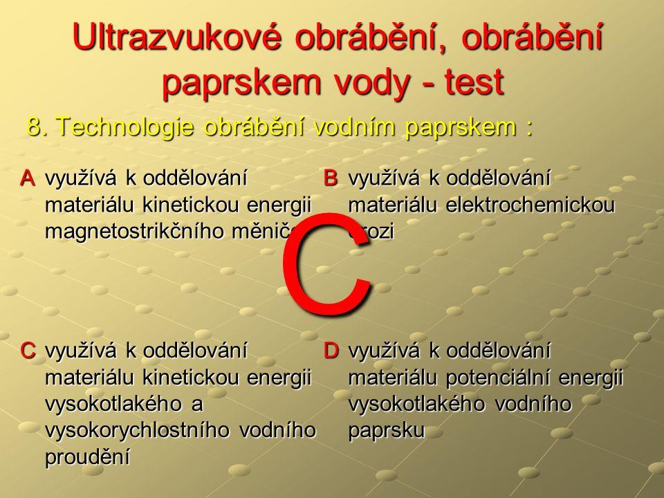 Ultrazvukové obrábění, obrábění paprskem vody - test Ultrazvukové obrábění, obrábění paprskem vody - test A tloušťka řezného materiálu může být až 350 mm B umožňuje řezání v podstatě veškerých materiálů, které nepoškozuje voda C vznikají tepelně ovlivněné zóny řezu D vzniká jen velmi malý nebo žádný otřep 9.