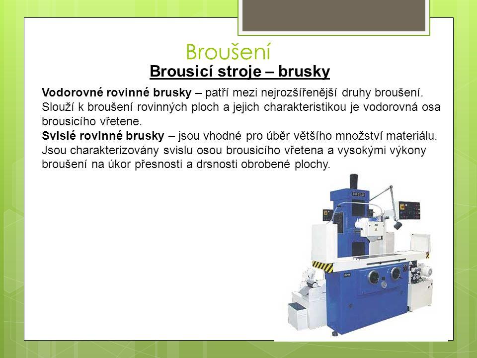 Broušení Brousicí stroje – brusky Vodorovné rovinné brusky – patří mezi nejrozšířenější druhy broušení.
