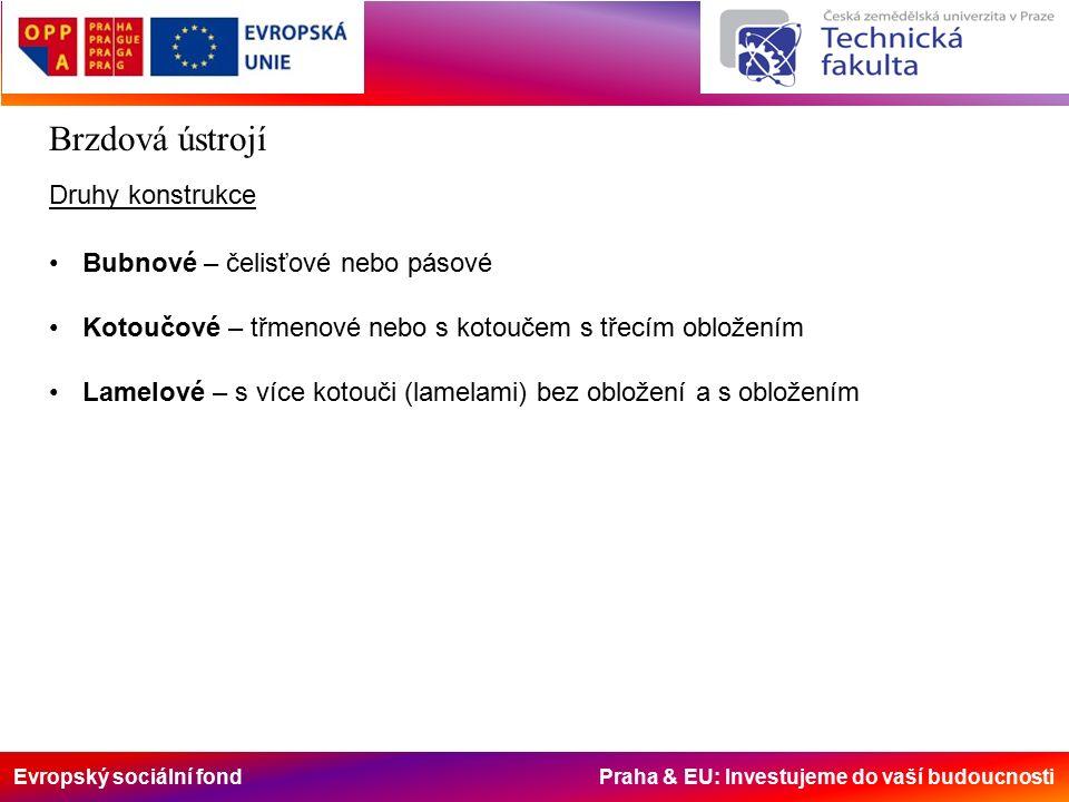 Evropský sociální fond Praha & EU: Investujeme do vaší budoucnosti Brzdová ústrojí Druhy konstrukce Bubnové – čelisťové nebo pásové Kotoučové – třmenové nebo s kotoučem s třecím obložením Lamelové – s více kotouči (lamelami) bez obložení a s obložením