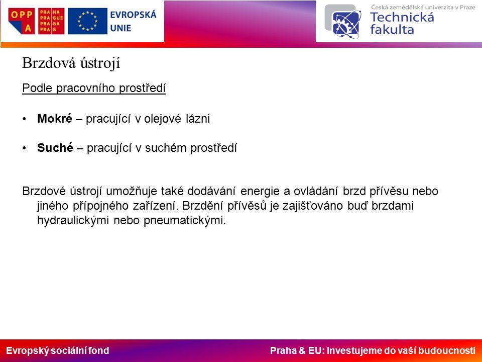 Evropský sociální fond Praha & EU: Investujeme do vaší budoucnosti Brzdová ústrojí Podle pracovního prostředí Mokré – pracující v olejové lázni Suché – pracující v suchém prostředí Brzdové ústrojí umožňuje také dodávání energie a ovládání brzd přívěsu nebo jiného přípojného zařízení.
