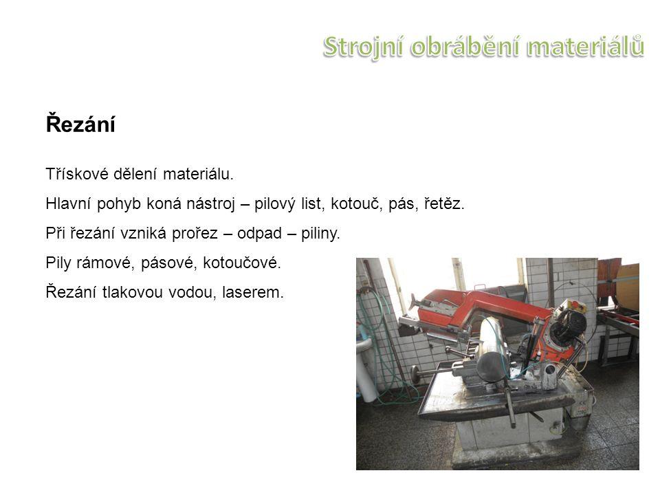 Řezání Třískové dělení materiálu. Hlavní pohyb koná nástroj – pilový list, kotouč, pás, řetěz. Při řezání vzniká prořez – odpad – piliny. Pily rámové,