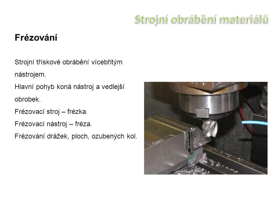 Frézování Strojní třískové obrábění vícebřitým nástrojem. Hlavní pohyb koná nástroj a vedlejší obrobek. Frézovací stroj – frézka. Frézovací nástroj –