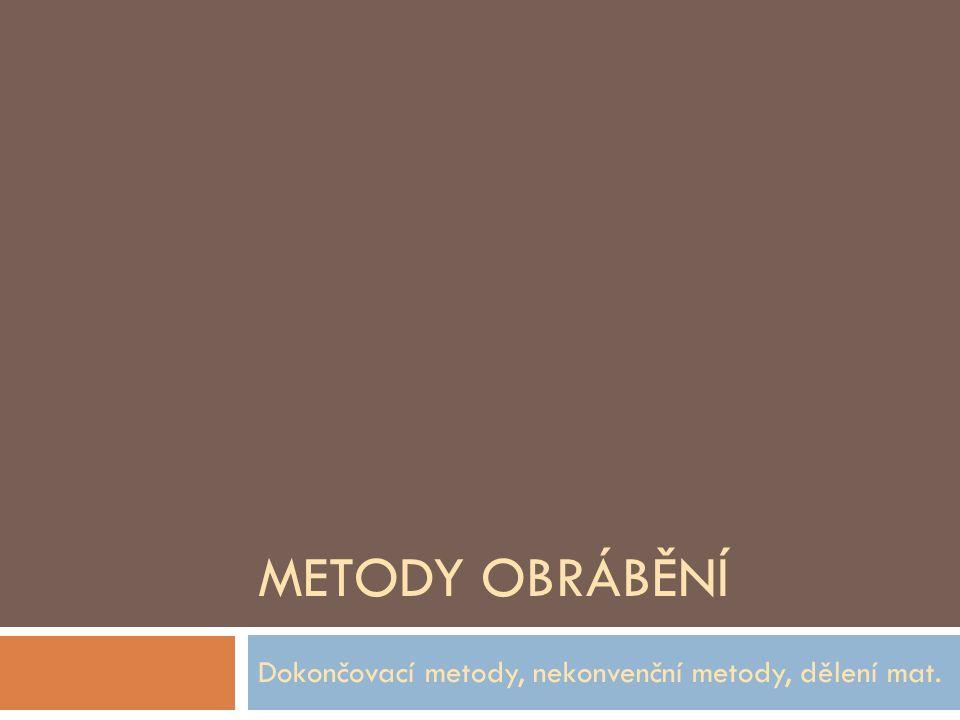METODY OBRÁBĚNÍ Dokončovací metody, nekonvenční metody, dělení mat.
