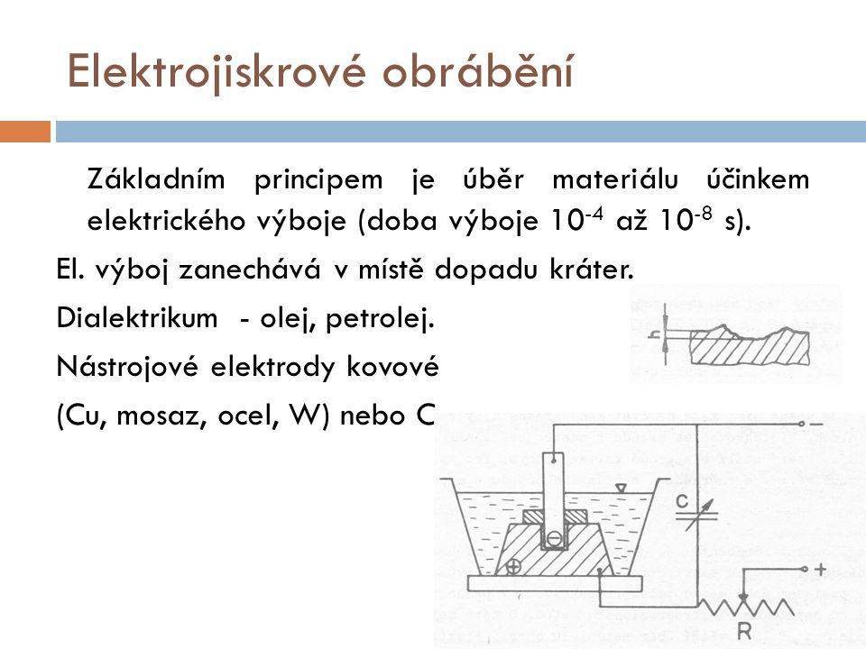 Elektrojiskrové obrábění Základním principem je úběr materiálu účinkem elektrického výboje (doba výboje 10 -4 až 10 -8 s).