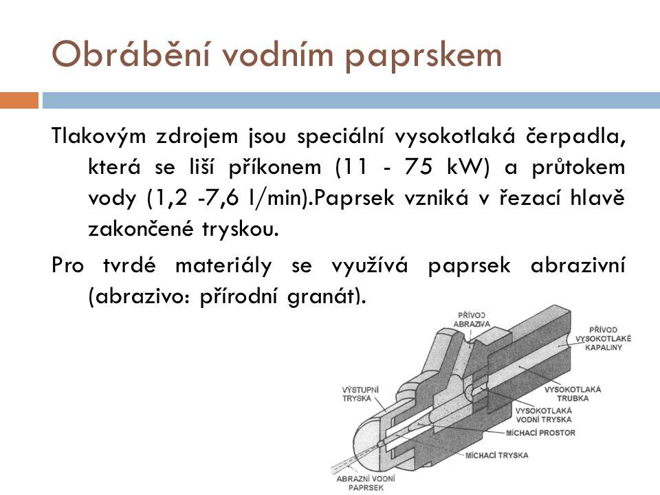 Obrábění vodním paprskem Tlakovým zdrojem jsou speciální vysokotlaká čerpadla, která se liší příkonem (11 - 75 kW) a průtokem vody (1,2 -7,6 l/min).Paprsek vzniká v řezací hlavě zakončené tryskou.